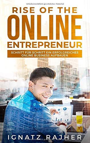 Rise of the Online Entrepreneur: Schritt für Schritt ein erfolgreiches Online Business aufbauen
