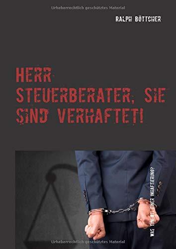 Herr Steuerberater, Sie sind verhaftet!: Was tun bei einer Inhaftierung - Kommunikation mit den Mitarbeitern - Tücken eines juristischen Verfahrens